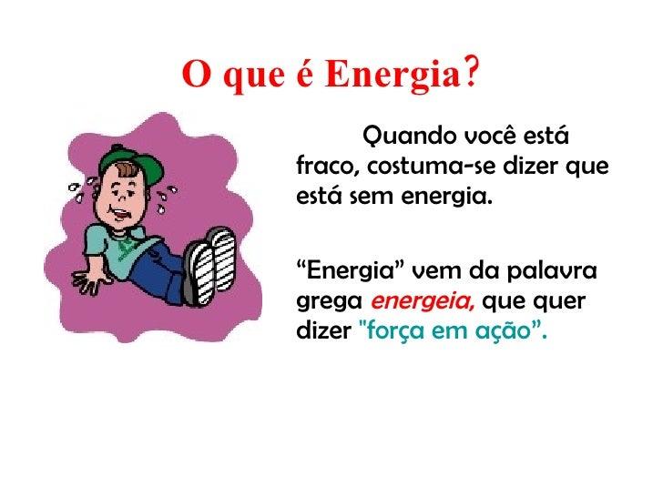 """O que é Energia? <ul><li>Quando você está fraco, costuma-se dizer que está sem energia. </li></ul><ul><li>"""" Energia"""" vem d..."""