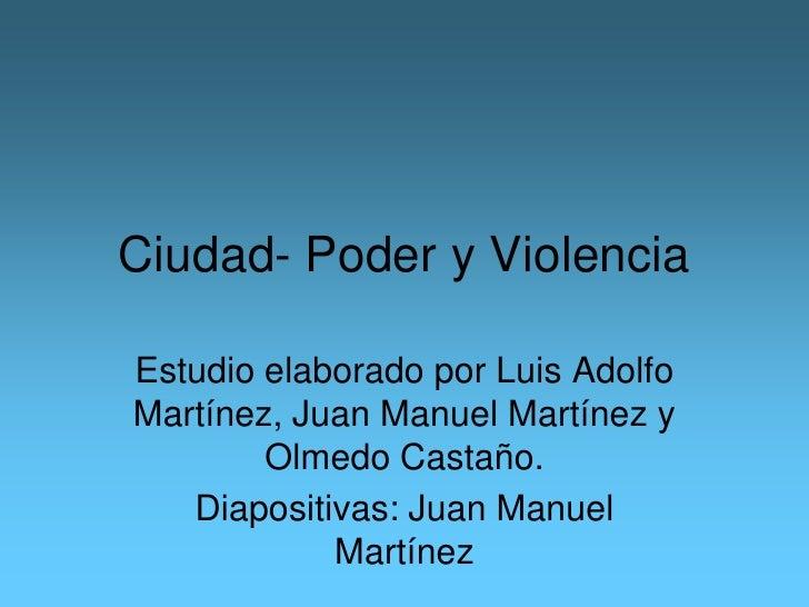 Ciudad- Poder y ViolenciaEstudio elaborado por Luis AdolfoMartínez, Juan Manuel Martínez y        Olmedo Castaño.   Diapos...