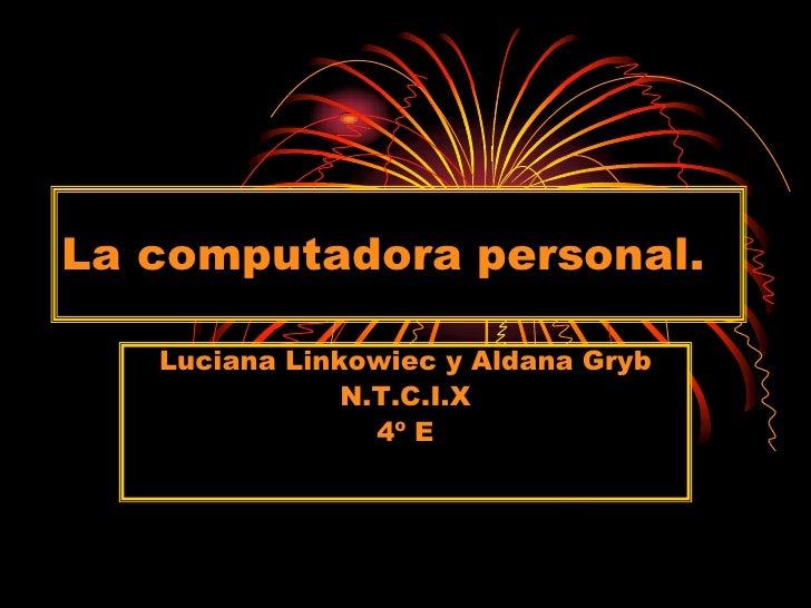La computadora personal.<br />Luciana Linkowiec y Aldana Gryb<br />N.T.C.I.X<br />4º E<br />