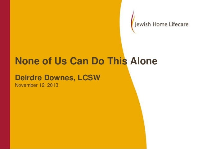 None of Us Can Do This Alone Deirdre Downes, LCSW November 12, 2013