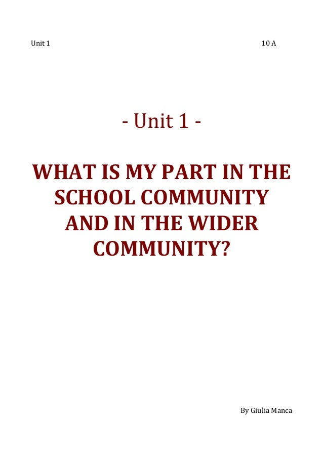 Unit 1  10 A  - Unit 1 WHAT IS MY PART IN THE SCHOOL COMMUNITY AND IN THE WIDER COMMUNITY?  By Giulia Manca