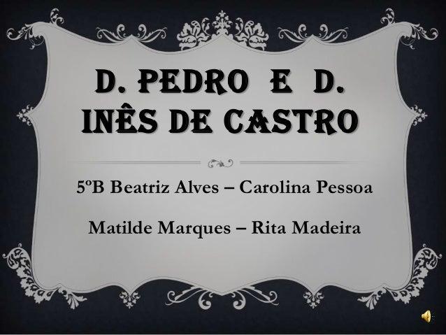 D. PEDRO E D. INÊS DE CASTRO 5ºB Beatriz Alves – Carolina Pessoa Matilde Marques – Rita Madeira