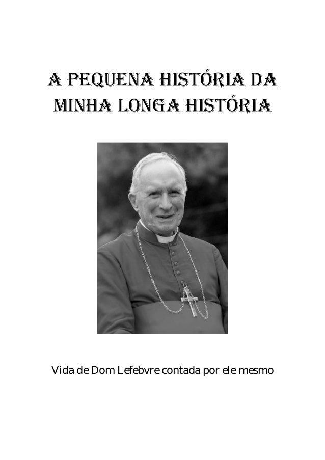 A PEQUENA HISTÓRIA DA MINHA LONGA HISTÓRIA Vida de Dom Lefebvre contada por ele mesmo