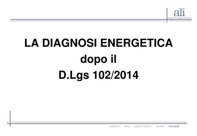 LA DIAGNOSI ENERGETICA  dopo il  D.Lgs 102/2014  ambiente etica organizzazione qualità sicurezza