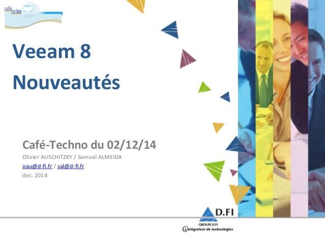 Veeam  8  Nouveautés  Café-‐Techno  du  02/12/14  Olivier  AUSCHITZKY  /  Samuel  ALMEIDA  oau@d-‐fi.fr  /  sal@d-‐fi.f...