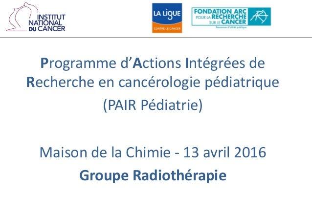 Programme d'Actions Intégrées de Recherche en cancérologie pédiatrique (PAIR Pédiatrie) Maison de la Chimie - 13 avril 201...