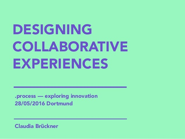 DESIGNING COLLABORATIVE EXPERIENCES Claudia Brückner .process — exploring innovation 28/05/2016 Dortmund