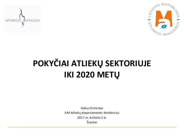 POKYČIAI ATLIEKŲ SEKTORIUJE IKI 2020 METŲ Dalius Krinickas AM Atliekų departamento direktorius 2017 m. birželio 2 d. Šiaul...