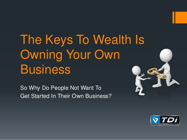 The Keys To Wealth Is Owning Your Own Business So Why Do People Not Want To Get Started In Their Own Business?