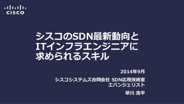 シスコのSDN最新動向と ITインフラエンジニアに 求められるスキル  2014年9月  シスコシステムズ合同会社 SDN応用技術室 エバンジェリスト  早川 浩平