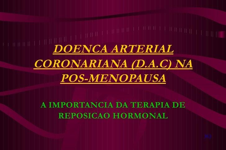 DOENCA ARTERIAL CORONARIANA (D.A.C) NA POS-MENOPAUSA A IMPORTANCIA DA TERAPIA DE REPOSICAO HORMONAL JKJ