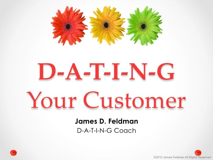 D-­‐‑A-­‐‑T-­‐‑I-­‐‑N-­‐‑G  Your  Customer	       James D. Feldman        D-A-T-I-N-G Coach                            ©20...