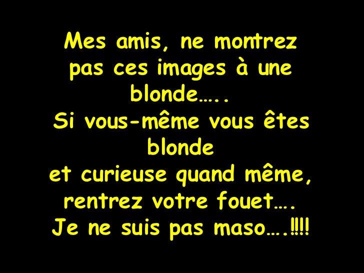 Mes amis, ne montrez pas ces images à une blonde….. Si vous-même vous êtes blonde et curieuse quand même, rentrez votre fo...
