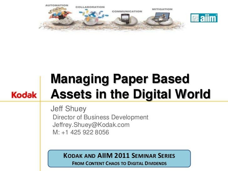 Managing Paper BasedAssets in the Digital WorldJeff ShueyDirector of Business DevelopmentJeffrey.Shuey@Kodak.comM: +1 425 ...