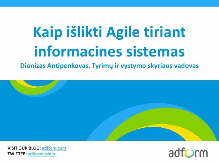 Kaip išlikti Agile tiriant           informacines sistemas     Dionizas Antipenkovas, Tyrimų ir vystymo skyriaus vadovasVI...