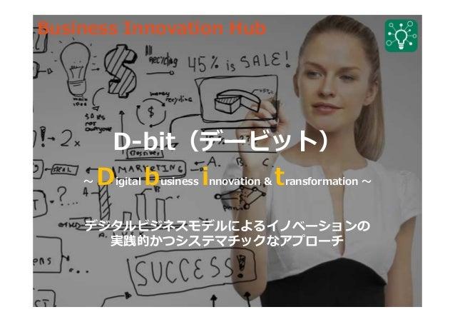 D-bit(デービット) 〜 Digital business innovation & transformation 〜 デジタルビジネスモデルによるイノベーションの 実践的かつシステマチックなアプローチ Business Innovatio...