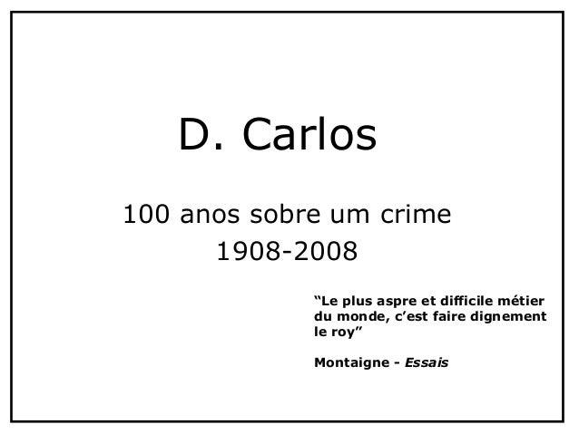 """100 anos sobre um crime 1908-2008 D. Carlos """"Le plus aspre et difficile métier du monde, c'est faire dignement le roy"""" Mon..."""