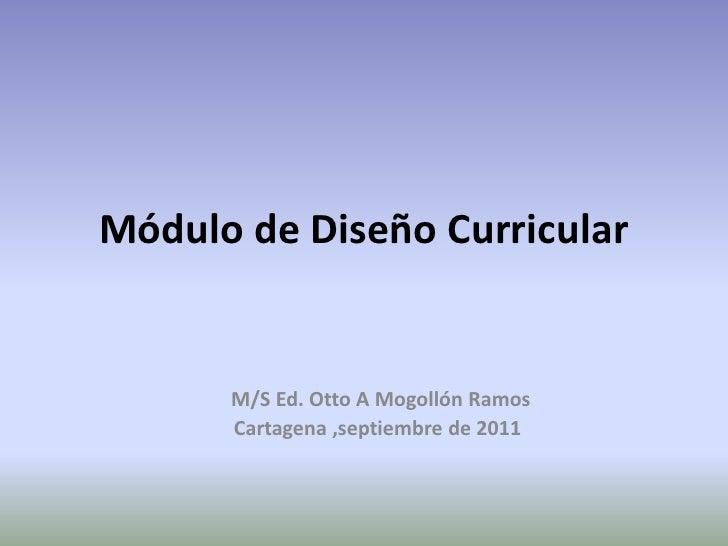 Módulo de Diseño Curricular      M/S Ed. Otto A Mogollón Ramos      Cartagena ,septiembre de 2011