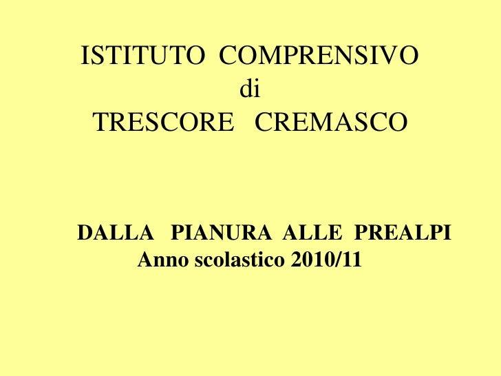 ISTITUTO COMPRENSIVO          di TRESCORE CREMASCODALLA PIANURA ALLE PREALPI    Anno scolastico 2010/11