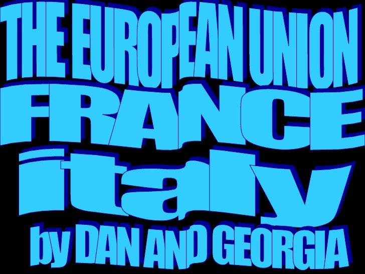 THE EUROPEAN UNION FRANCE italy by DAN AND GEORGIA