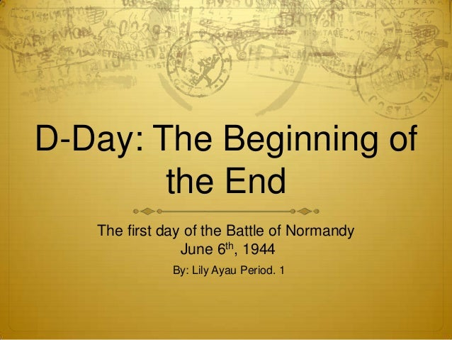 D-Day: The Beginning of        the End   The first day of the Battle of Normandy                June 6th, 1944            ...