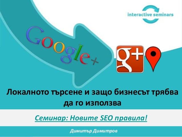 Локалното търсене и защо бизнесът трябва             да го използва      Семинар: Новите SEO правила!              Димитър...
