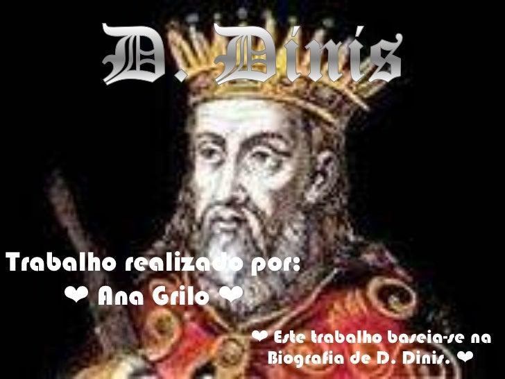 D. Dinis <br />Trabalho realizado por:❤ Ana Grilo ❤<br />❤ Este trabalho baseia-se na Biografia de D. Dinis. ❤<br />
