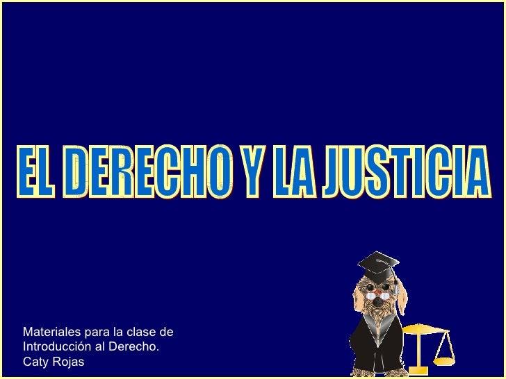 EL DERECHO Y LA JUSTICIA Materiales para la clase de Introducción al Derecho. Caty Rojas