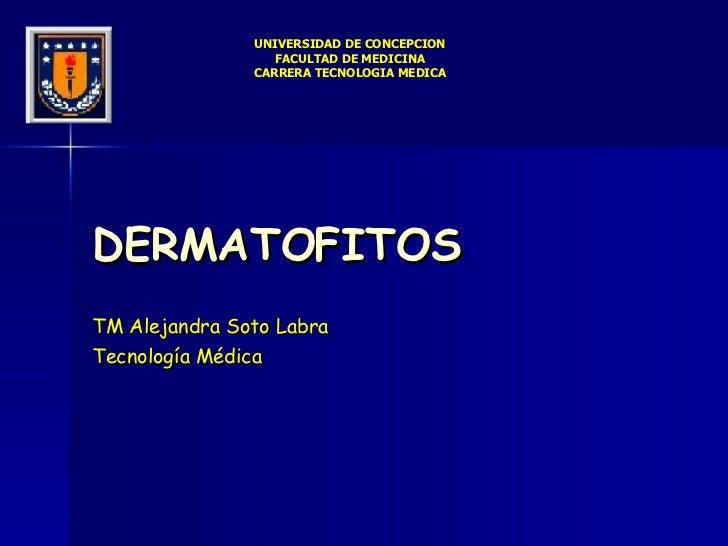 DERMATOFITOS TM Alejandra Soto Labra Tecnología Médica UNIVERSIDAD DE CONCEPCION FACULTAD DE MEDICINA CARRERA TECNOLOGIA M...