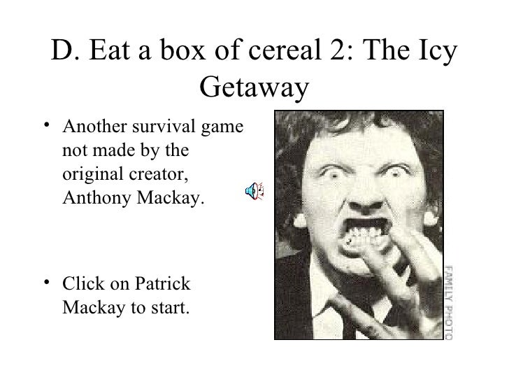 D. Eat a box of cereal 2: The Icy Getaway <ul><li>Another survival game not made by the original creator, Anthony Mackay. ...