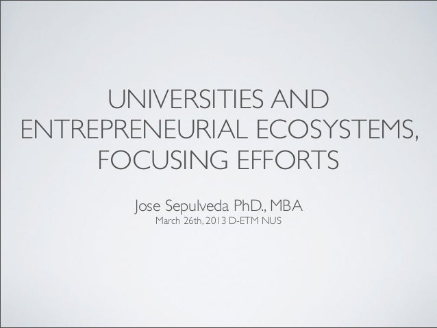 UNIVERSITIES ANDENTREPRENEURIAL ECOSYSTEMS,     FOCUSING EFFORTS       Jose Sepulveda PhD., MBA         March 26th, 2013 D...