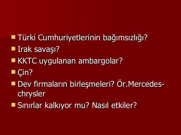 <ul><li>Türki Cumhuriyetlerinin bağımsızlığı? </li></ul><ul><li>Irak savaşı? </li></ul><ul><li>KKTC uygulanan ambargolar? ...