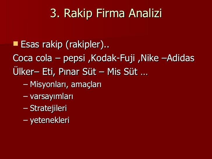 3. Rakip Firma Analizi <ul><li>Esas rakip (rakipler)..  </li></ul><ul><li>Coca cola – pepsi ,Kodak-Fuji ,Nike –Adidas </li...