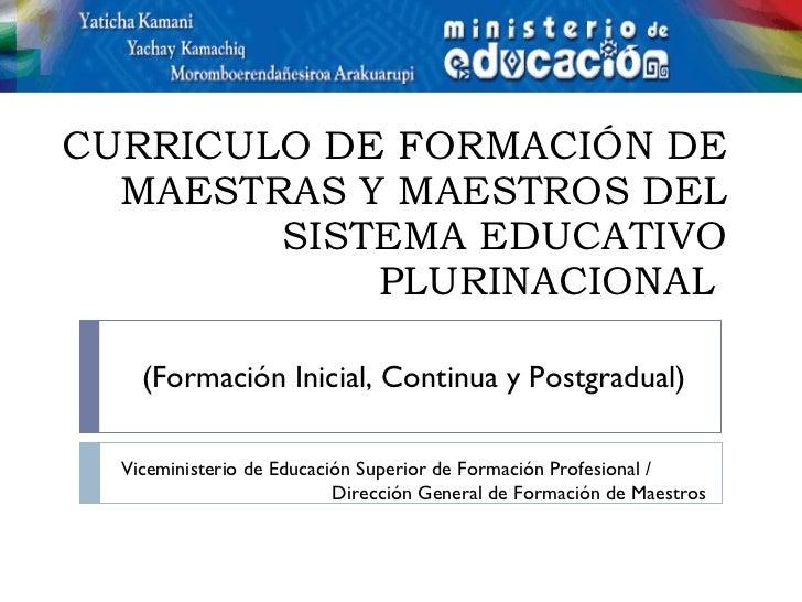 CURRICULO DE FORMACIÓN DE MAESTRAS Y MAESTROS DEL SISTEMA EDUCATIVO PLURINACIONAL   (Formación Inicial, Continua y Postgra...