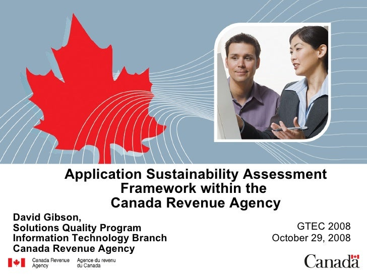 Application Sustainability Assessment Framework within the  Canada Revenue Agency David Gibson,  Solutions Quality Program...