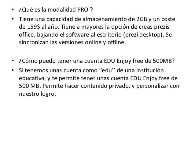 • ¿Qué es la modalidad PRO ?• Tiene una capacidad de almacenamiento de 2GB y un costede 159$ al año. Tiene a mayores la op...
