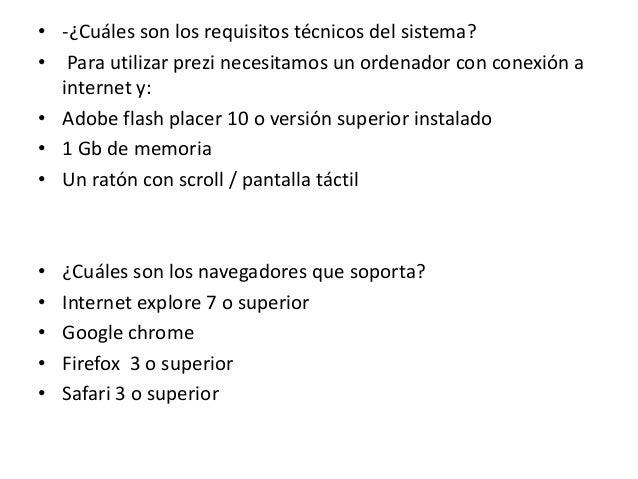 • -¿Cuáles son los requisitos técnicos del sistema?• Para utilizar prezi necesitamos un ordenador con conexión ainternet y...