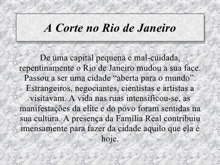 A Corte no Rio de Janeiro      De uma capital pequena e mal-cuidada,repentinamente o Rio de Janeiro mudou a sua face. Pass...