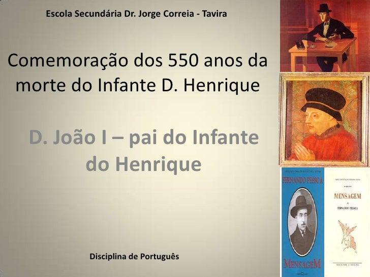 Escola Secundária Dr. Jorge Correia - Tavira<br />Comemoração dos 550 anos da morte do Infante D. Henrique<br />D. João I ...