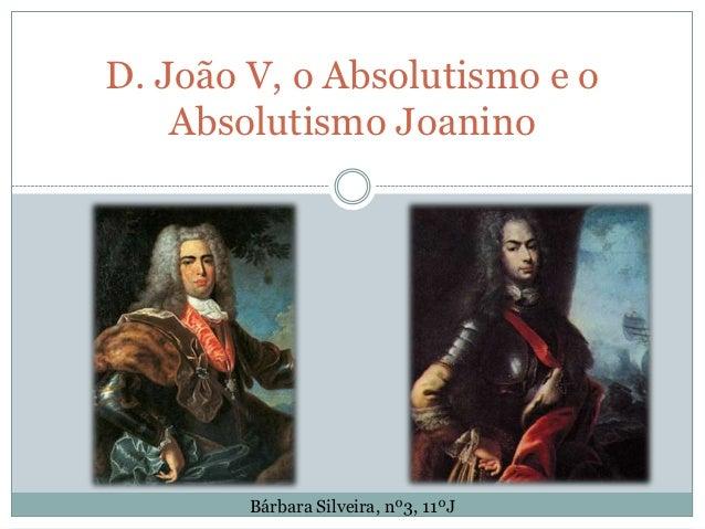 D. João V, o Absolutismo e o    Absolutismo Joanino        Bárbara Silveira, nº3, 11ºJ