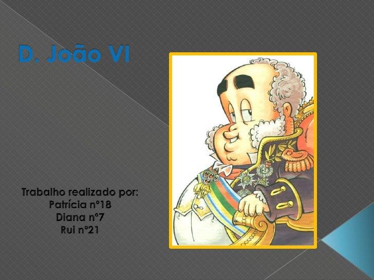 D. João VI<br />Trabalho realizado por:<br />Patrícia nº18<br />Diana nº7<br />Rui nº21<br />
