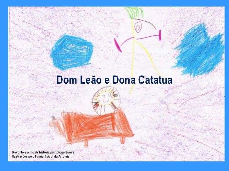 Dom Leão e Dona Catatua Reconto escrito da história por: Diogo Sousa Ilustrações por: Turma 1 do JI da Arroteia