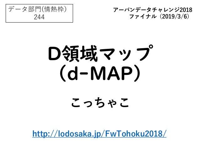 D領域マップ (d-MAP) こっちゃこ データ部門(情熱枠) 244 アーバンデータチャレンジ2018 ファイナル(2019/3/6) http://lodosaka.jp/FwTohoku2018/
