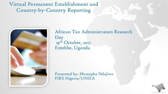 Virtual Permanent Establishment and Country-by-Country Reporting Presented by: Mustapha Ndajiwo FIRS Nigeria/UNISA African...