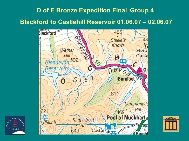 D of E Bronze Expedition Final  Group 4  Blackford to Castlehill Reservoir 01.06.07 – 02.06.07 Start Camp End Day 1 Day 2