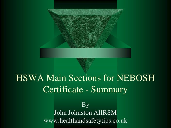 HSWA Main Sections for NEBOSH     Certificate - Summary                  By        John Johnston AIIRSM      www.healthand...