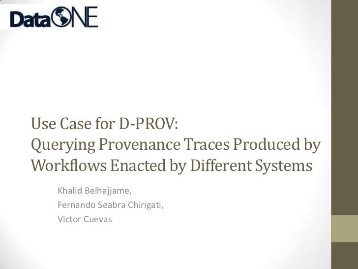 Use Case for D-PROV:Querying Provenance Traces Produced byWorkflows Enacted by Different Systems   Khalid Belhajjame,   Fe...