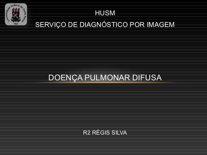 HUSMSERVIÇO DE DIAGNÓSTICO POR IMAGEM   DOENÇA PULMONAR DIFUSA           R2 RÉGIS SILVA