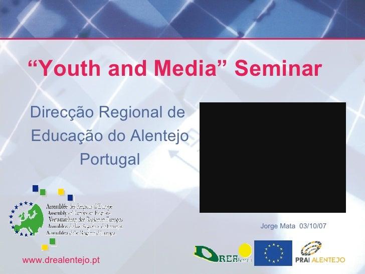 """"""" Youth and Media"""" Seminar  Direcção Regional de  Educação do Alentejo Portugal Jorge Mata  03/10/07"""