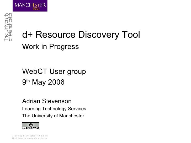 d+ Resource Discovery Tool  w ork in Progress WebCT User group 9 th  May 2006 Adrian Stevenson Learning Technology Service...